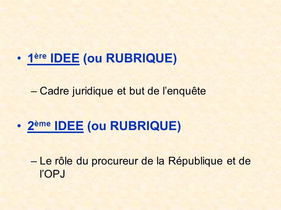 1 ère IDEE (ou RUBRIQUE) –Cadre juridique et but de lenquête 2 ème IDEE (ou RUBRIQUE) –Le rôle du procureur de la République et de lOPJ