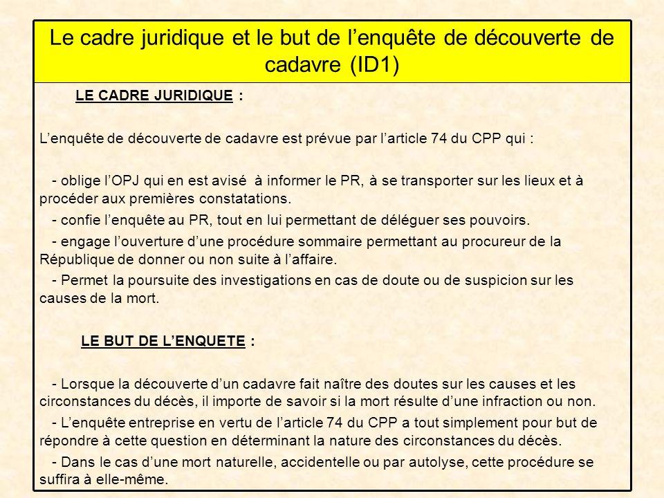 LE CADRE JURIDIQUE : Lenquête de découverte de cadavre est prévue par larticle 74 du CPP qui : - oblige lOPJ qui en est avisé à informer le PR, à se transporter sur les lieux et à procéder aux premières constatations.