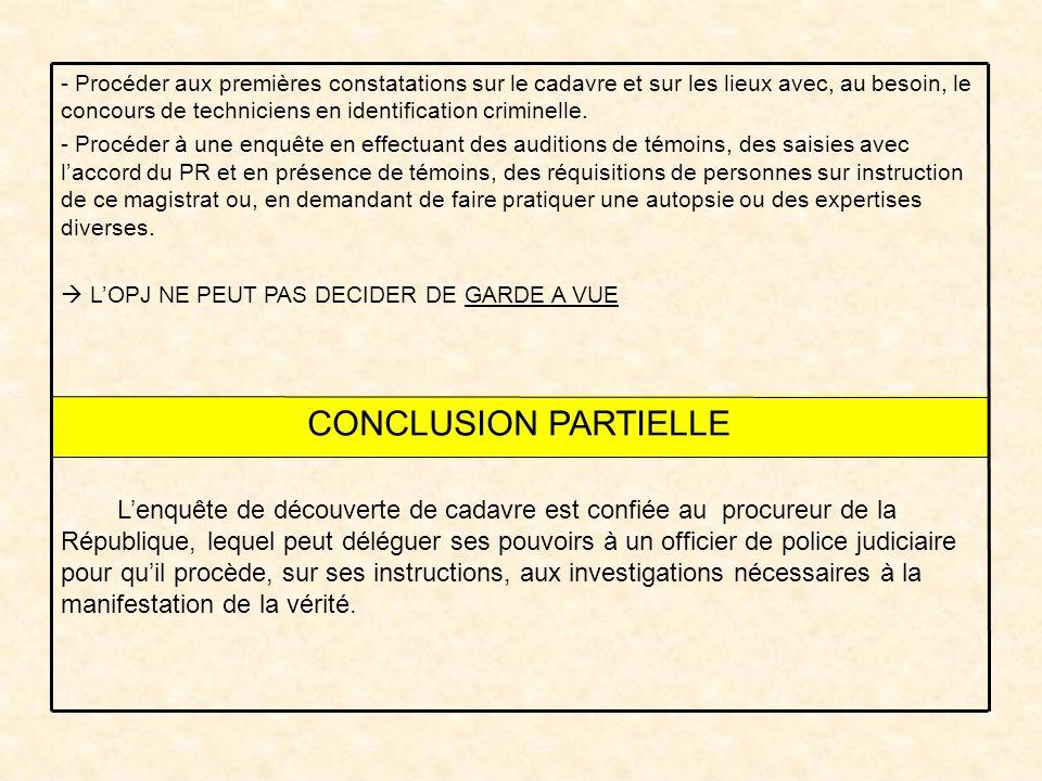 CONCLUSION PARTIELLE Lenquête de découverte de cadavre est confiée au procureur de la République, lequel peut déléguer ses pouvoirs à un officier de p