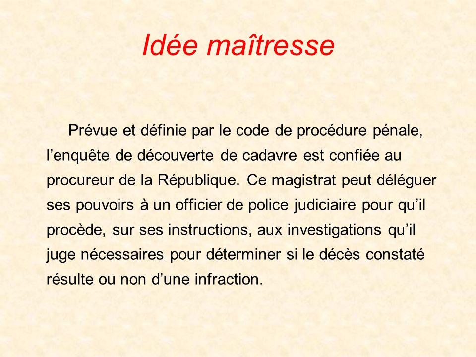 Idée maîtresse Prévue et définie par le code de procédure pénale, lenquête de découverte de cadavre est confiée au procureur de la République. Ce magi