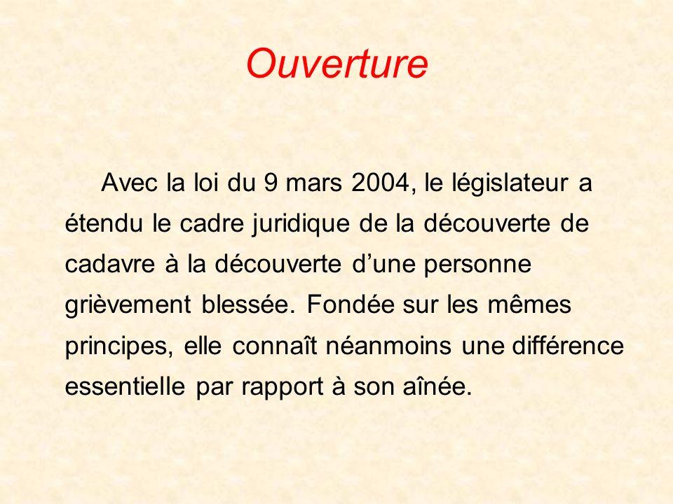 Ouverture Avec la loi du 9 mars 2004, le législateur a étendu le cadre juridique de la découverte de cadavre à la découverte dune personne grièvement blessée.
