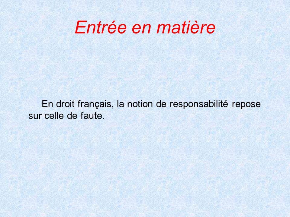 Entrée en matière En droit français, la notion de responsabilité repose sur celle de faute.