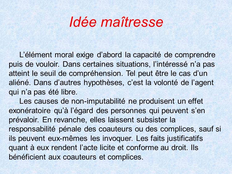 Idée maîtresse Lélément moral exige dabord la capacité de comprendre puis de vouloir. Dans certaines situations, lintéressé na pas atteint le seuil de
