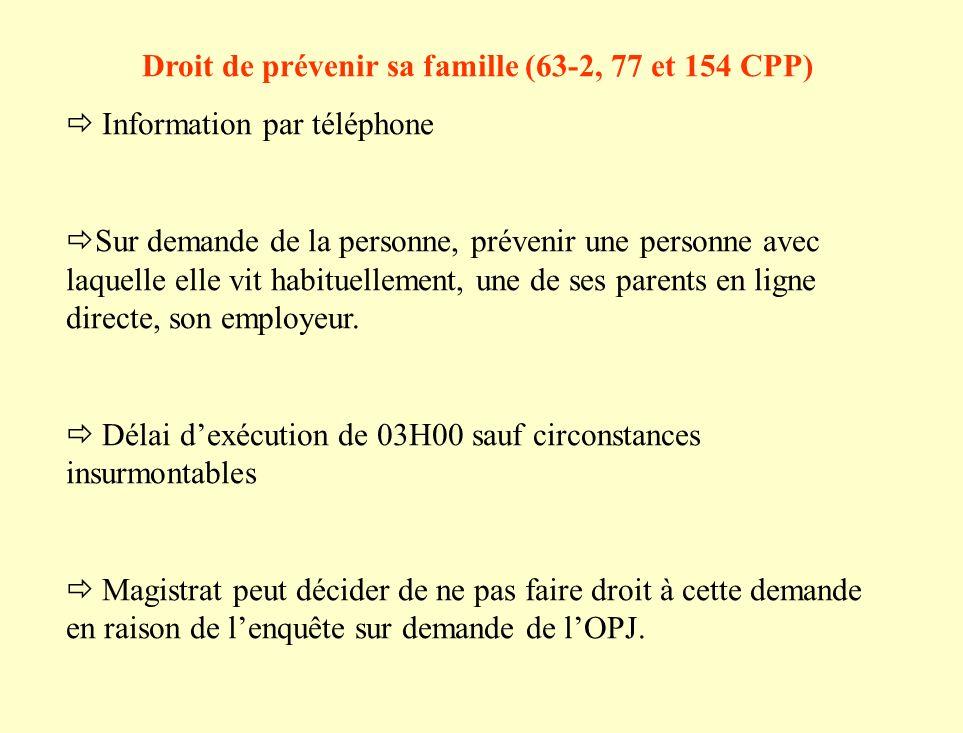 Droit de prévenir sa famille (63-2, 77 et 154 CPP) Information par téléphone Sur demande de la personne, prévenir une personne avec laquelle elle vit habituellement, une de ses parents en ligne directe, son employeur.