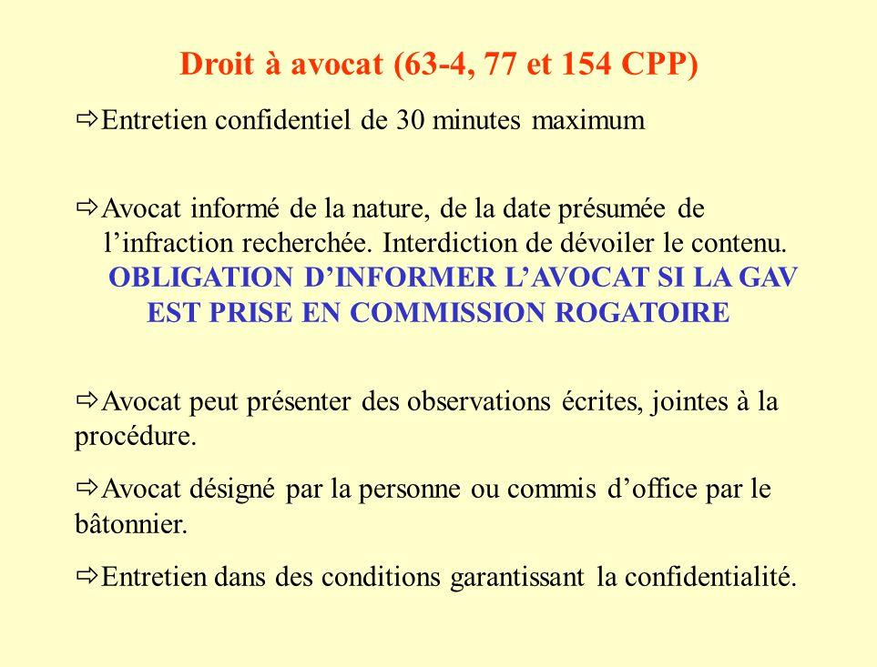 Droit à avocat (63-4, 77 et 154 CPP) Entretien confidentiel de 30 minutes maximum Avocat informé de la nature, de la date présumée de linfraction recherchée.