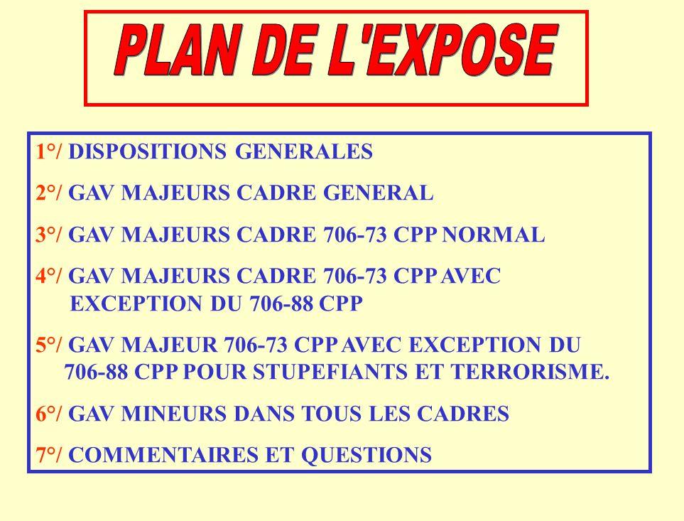1°/ DISPOSITIONS GENERALES 2°/ GAV MAJEURS CADRE GENERAL 3°/ GAV MAJEURS CADRE 706-73 CPP NORMAL 4°/ GAV MAJEURS CADRE 706-73 CPP AVEC EXCEPTION DU 706-88 CPP 5°/ GAV MAJEUR 706-73 CPP AVEC EXCEPTION DU 706-88 CPP POUR STUPEFIANTS ET TERRORISME.