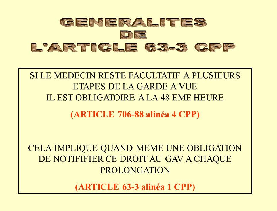 SI LE MEDECIN RESTE FACULTATIF A PLUSIEURS ETAPES DE LA GARDE A VUE IL EST OBLIGATOIRE A LA 48 EME HEURE (ARTICLE 706-88 alinéa 4 CPP) CELA IMPLIQUE QUAND MEME UNE OBLIGATION DE NOTIFIFIER CE DROIT AU GAV A CHAQUE PROLONGATION (ARTICLE 63-3 alinéa 1 CPP)
