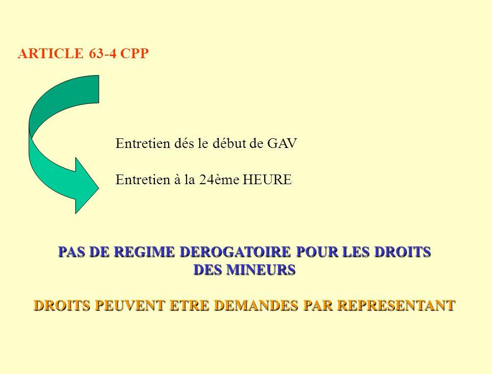ARTICLE 63-4 CPP Entretien dés le début de GAV Entretien à la 24ème HEURE PAS DE REGIME DEROGATOIRE POUR LES DROITS DES MINEURS DROITS PEUVENT ETRE DEMANDES PAR REPRESENTANT