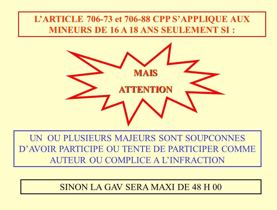 MAISATTENTION LARTICLE 706-73 et 706-88 CPP SAPPLIQUE AUX MINEURS DE 16 A 18 ANS SEULEMENT SI : UN OU PLUSIEURS MAJEURS SONT SOUPCONNES DAVOIR PARTICIPE OU TENTE DE PARTICIPER COMME AUTEUR OU COMPLICE A LINFRACTION SINON LA GAV SERA MAXI DE 48 H 00