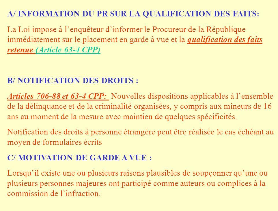 A/ INFORMATION DU PR SUR LA QUALIFICATION DES FAITS: La Loi impose à lenquêteur dinformer le Procureur de la République immédiatement sur le placement