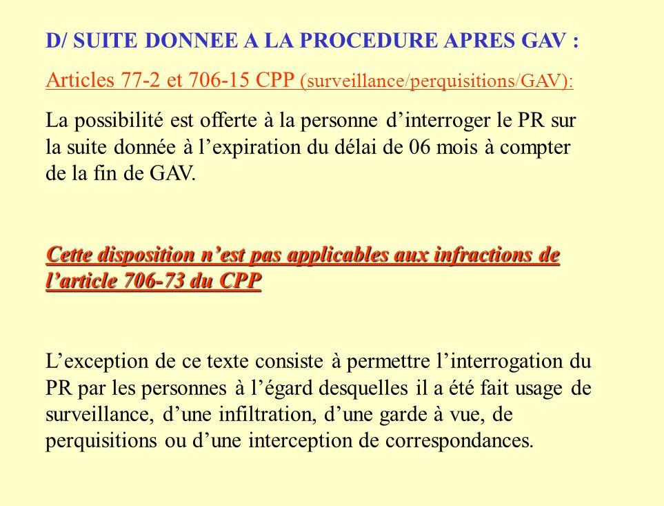 D/ SUITE DONNEE A LA PROCEDURE APRES GAV : Articles 77-2 et 706-15 CPP (surveillance/perquisitions/GAV): La possibilité est offerte à la personne dinterroger le PR sur la suite donnée à lexpiration du délai de 06 mois à compter de la fin de GAV.