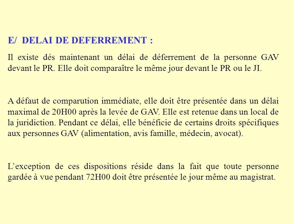 E/ DELAI DE DEFERREMENT : Il existe dés maintenant un délai de déferrement de la personne GAV devant le PR. Elle doit comparaître le même jour devant