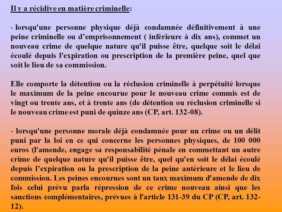 Il y a récidive en matière criminelle: - lorsqu'une personne physique déjà condamnée définitivement à une peine criminelle ou demprisonnement ( inféri