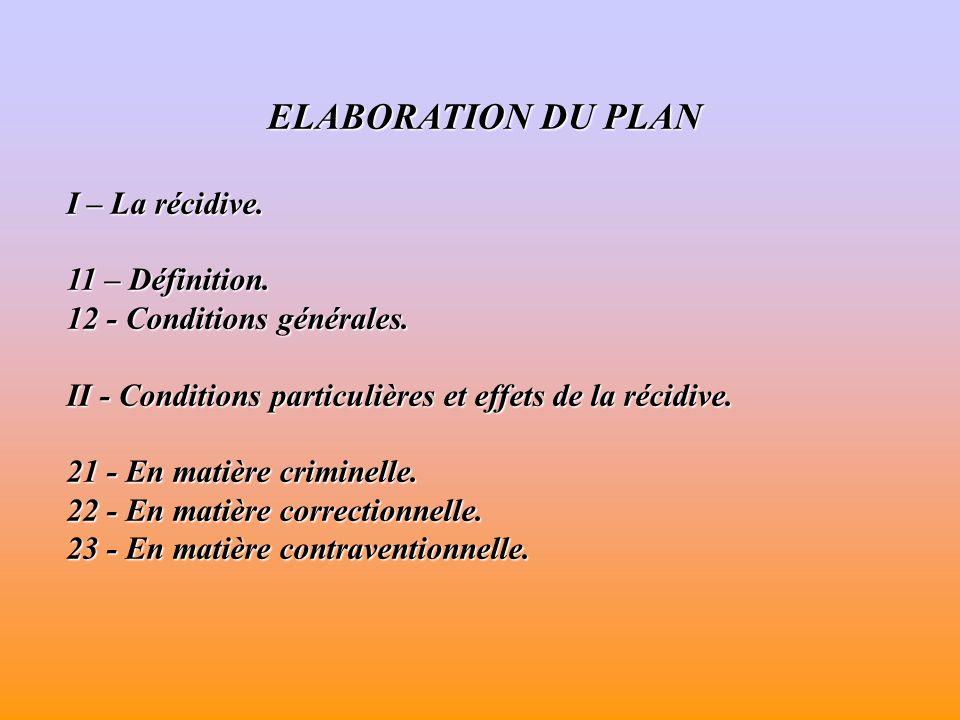 ELABORATION DU PLAN I – La récidive. 11 – Définition. 12 - Conditions générales. II - Conditions particulières et effets de la récidive. 21 - En matiè