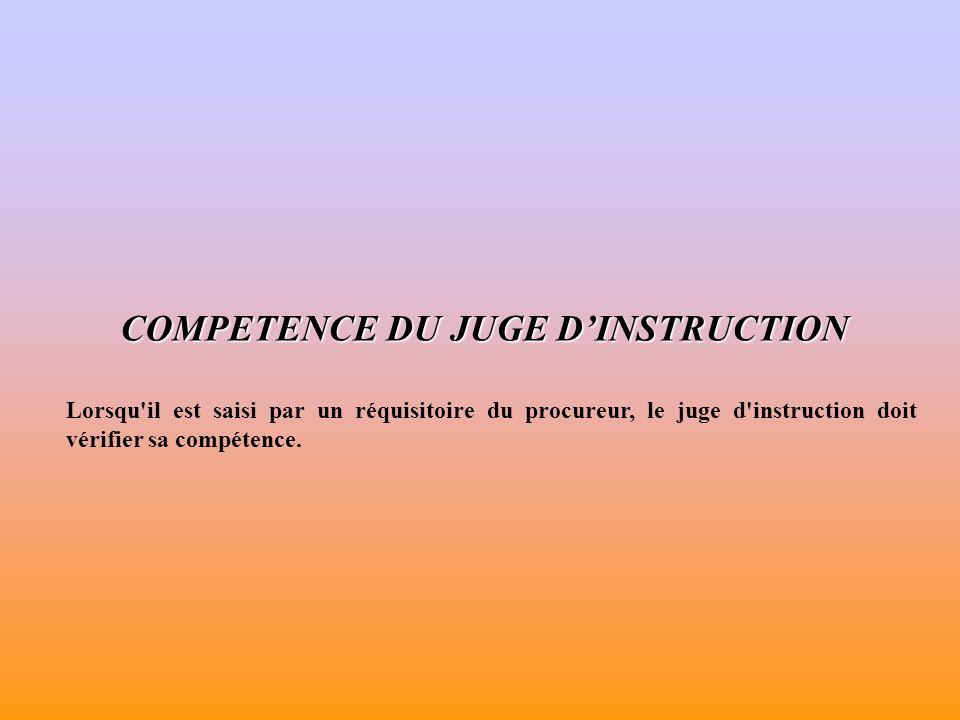 COMPETENCE DU JUGE DINSTRUCTION Lorsqu il est saisi par un réquisitoire du procureur, le juge d instruction doit vérifier sa compétence.