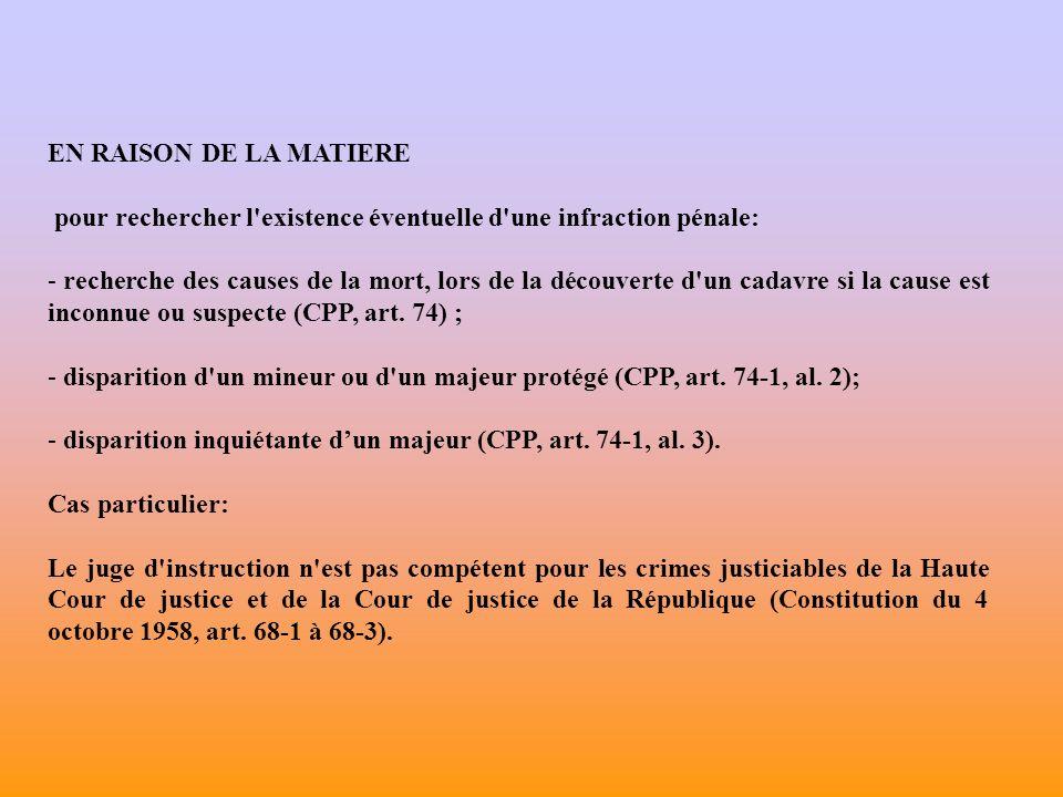 EN RAISON DE LA MATIERE pour rechercher l existence éventuelle d une infraction pénale: - recherche des causes de la mort, lors de la découverte d un cadavre si la cause est inconnue ou suspecte (CPP, art.