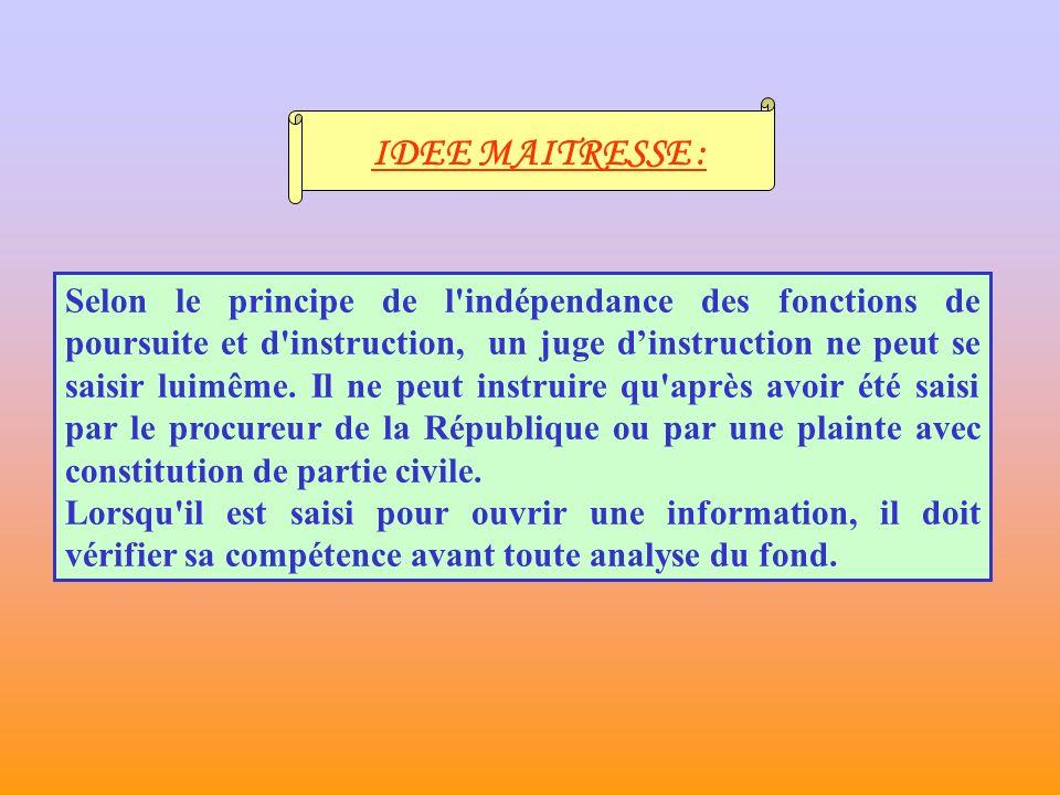 IDEE MAITRESSE : Selon le principe de l indépendance des fonctions de poursuite et d instruction, un juge dinstruction ne peut se saisir luimême.