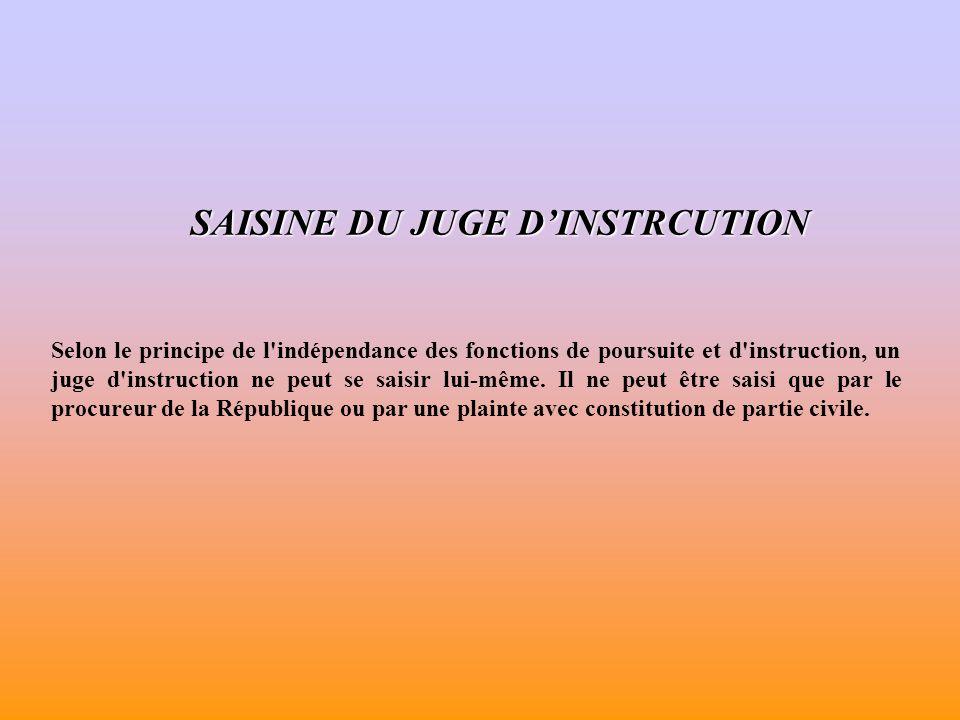 SAISINE DU JUGE DINSTRCUTION Selon le principe de l indépendance des fonctions de poursuite et d instruction, un juge d instruction ne peut se saisir lui-même.