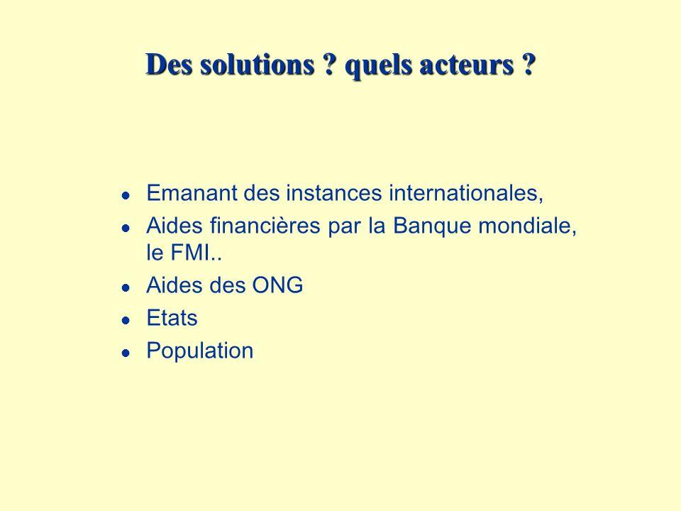 Des solutions ? quels acteurs ? l Emanant des instances internationales, l Aides financières par la Banque mondiale, le FMI.. l Aides des ONG l Etats