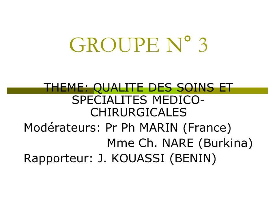 GROUPE N° 3 THEME: QUALITE DES SOINS ET SPECIALITES MEDICO- CHIRURGICALES Modérateurs: Pr Ph MARIN (France) Mme Ch. NARE (Burkina) Rapporteur: J. KOUA