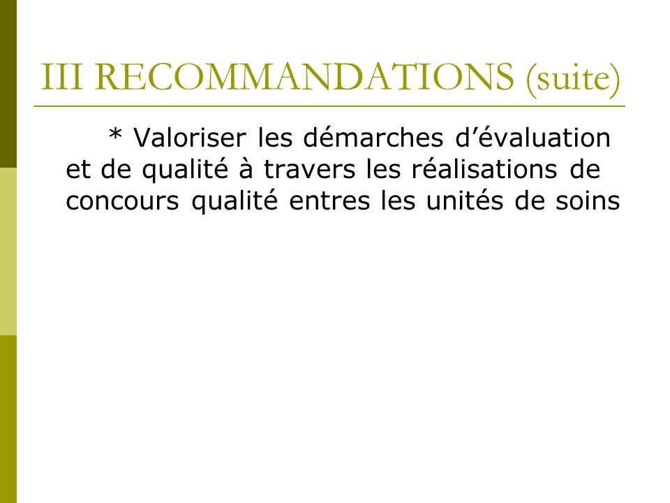 III RECOMMANDATIONS (suite) * Valoriser les démarches dévaluation et de qualité à travers les réalisations de concours qualité entres les unités de soins