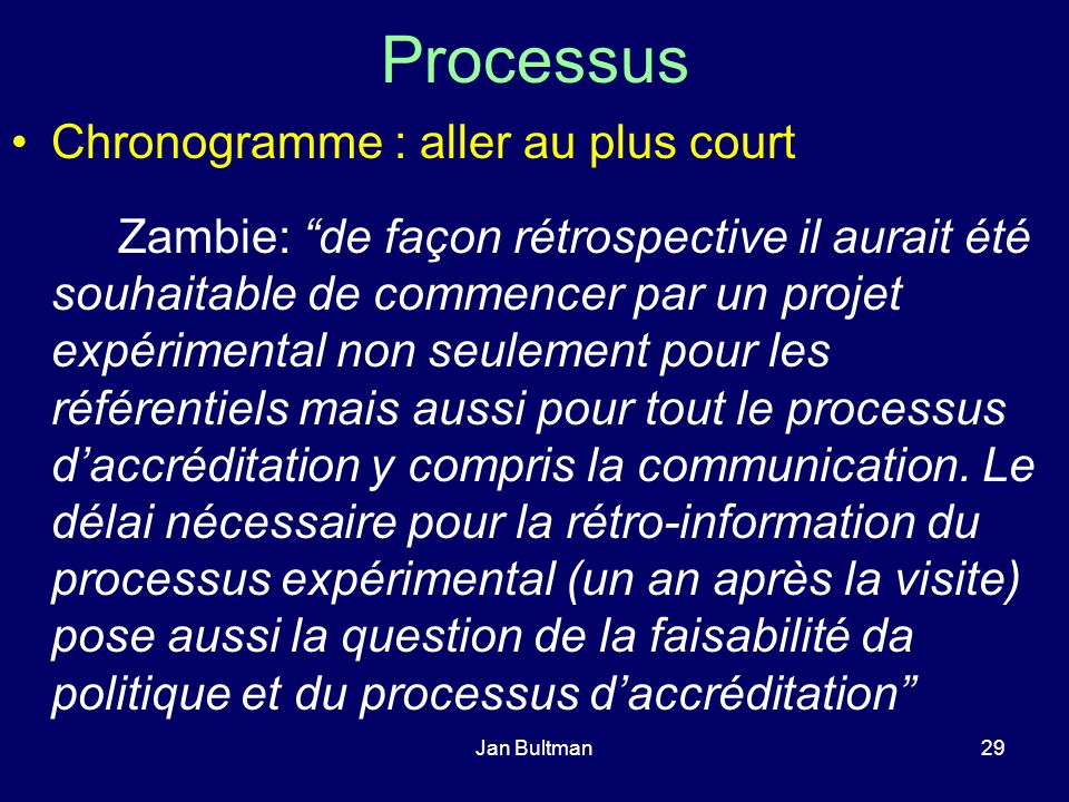 Jan Bultman29 Processus Chronogramme : aller au plus court Zambie: de façon rétrospective il aurait été souhaitable de commencer par un projet expérimental non seulement pour les référentiels mais aussi pour tout le processus daccréditation y compris la communication.