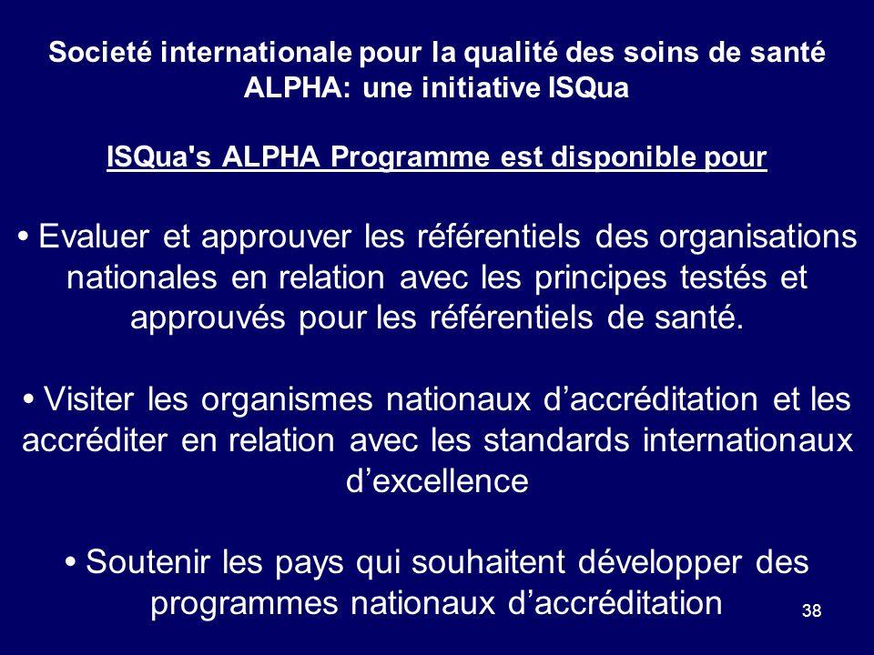 38 Societé internationale pour la qualité des soins de santé ALPHA: une initiative ISQua ISQua s ALPHA Programme est disponible pour Evaluer et approuver les référentiels des organisations nationales en relation avec les principes testés et approuvés pour les référentiels de santé.