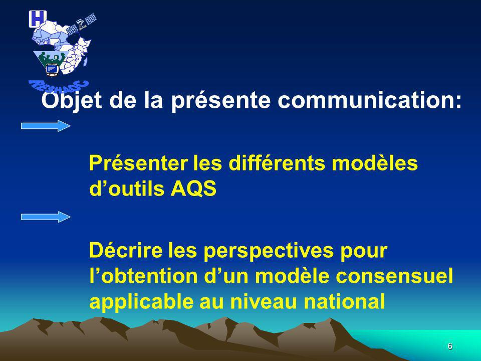 6 Objet de la présente communication: Présenter les différents modèles doutils AQS Décrire les perspectives pour lobtention dun modèle consensuel applicable au niveau national