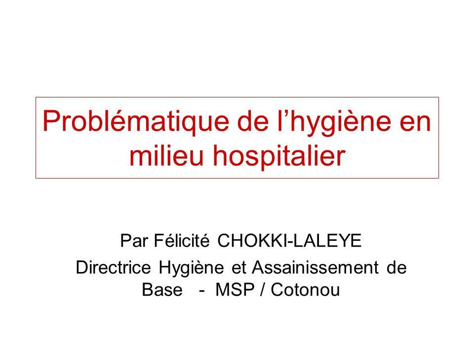 Problématique de lhygiène en milieu hospitalier Par Félicité CHOKKI-LALEYE Directrice Hygiène et Assainissement de Base - MSP / Cotonou