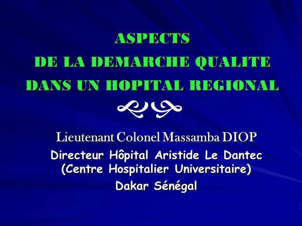 ASPECTS DE LA DEMARCHE QUALITE DANS UN HOPITAL REGIONAL Lieutenant Colonel Massamba DIOP Directeur Hôpital Aristide Le Dantec (Centre Hospitalier Univ