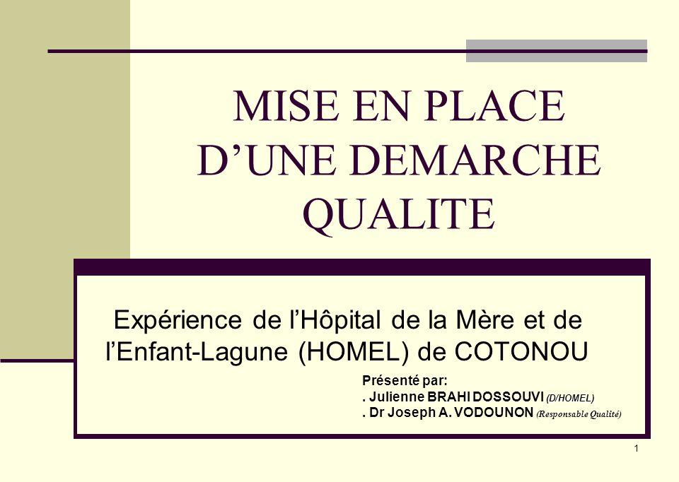 1 MISE EN PLACE DUNE DEMARCHE QUALITE Expérience de lHôpital de la Mère et de lEnfant-Lagune (HOMEL) de COTONOU Présenté par: (D/HOMEL). Julienne BRAH