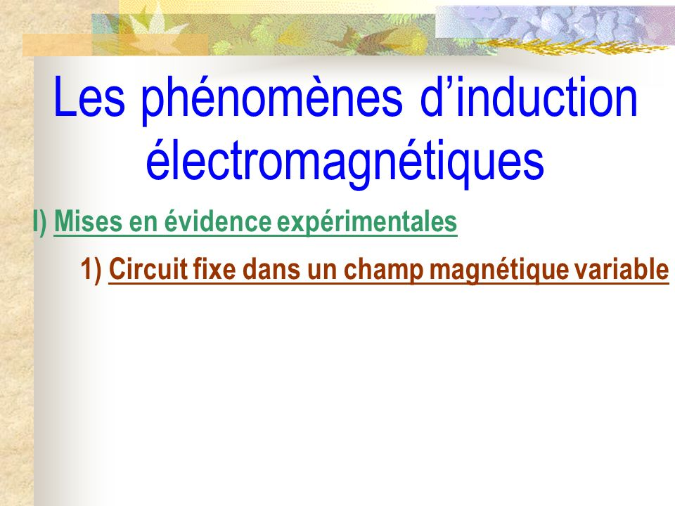 Les phénomènes dinduction électromagnétiques I) Mises en évidence expérimentales 1) Circuit fixe dans un champ magnétique variable