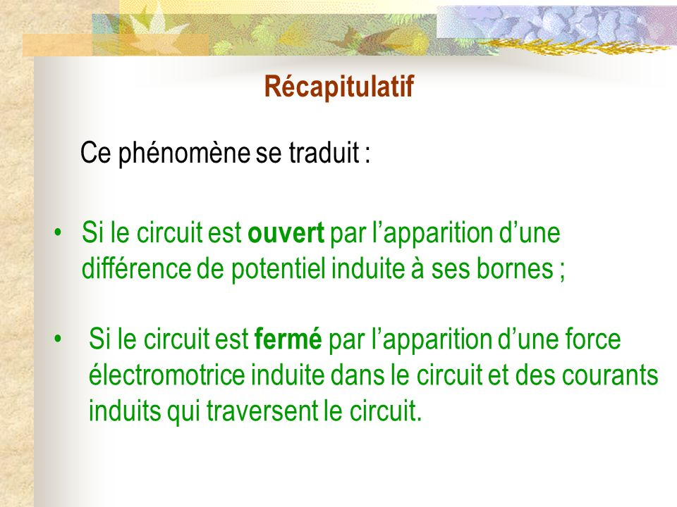 Récapitulatif Ce phénomène se traduit : Si le circuit est ouvert par lapparition dune différence de potentiel induite à ses bornes ; Si le circuit est