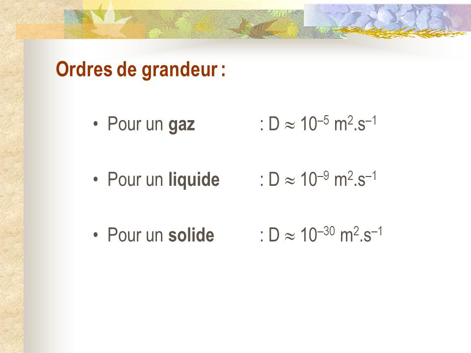 Ordres de grandeur : Pour un gaz Pour un liquide Pour un solide : D 10 –5 m 2.s –1 : D 10 –9 m 2.s –1 : D 10 –30 m 2.s –1
