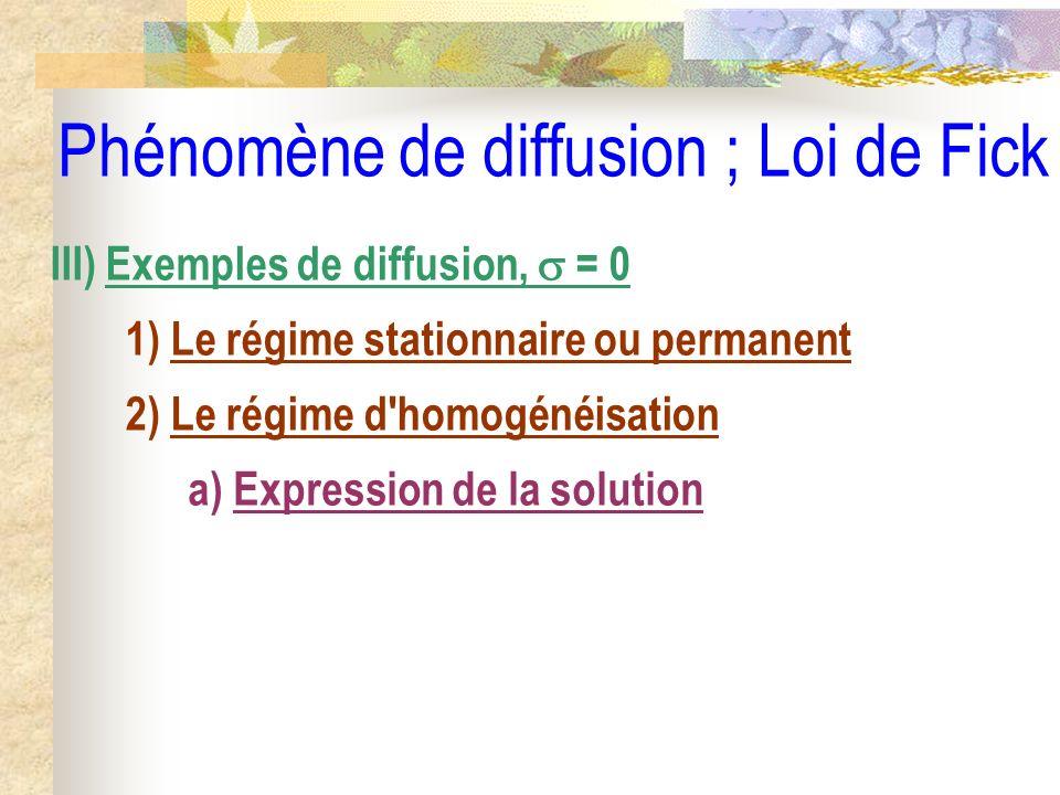 Phénomène de diffusion ; Loi de Fick III) Exemples de diffusion, = 0 1) Le régime stationnaire ou permanent 2) Le régime d'homogénéisation a) Expressi