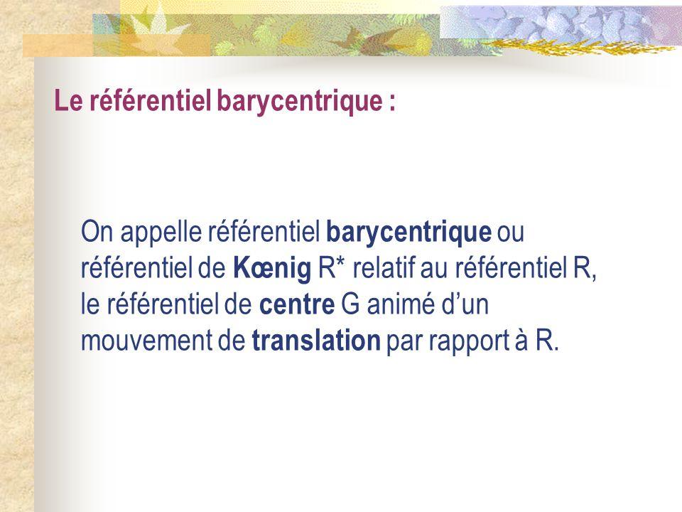 Le référentiel barycentrique : On appelle référentiel barycentrique ou référentiel de Kœnig R* relatif au référentiel R, le référentiel de centre G an
