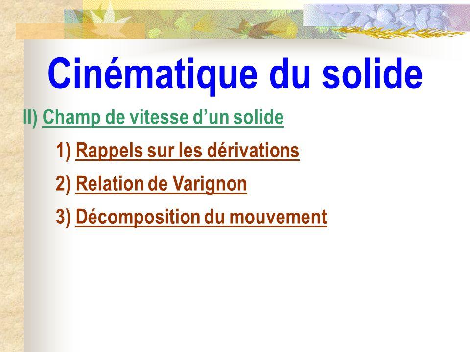 Cinématique du solide II) Champ de vitesse dun solide 1) Rappels sur les dérivations 2) Relation de Varignon 3) Décomposition du mouvement