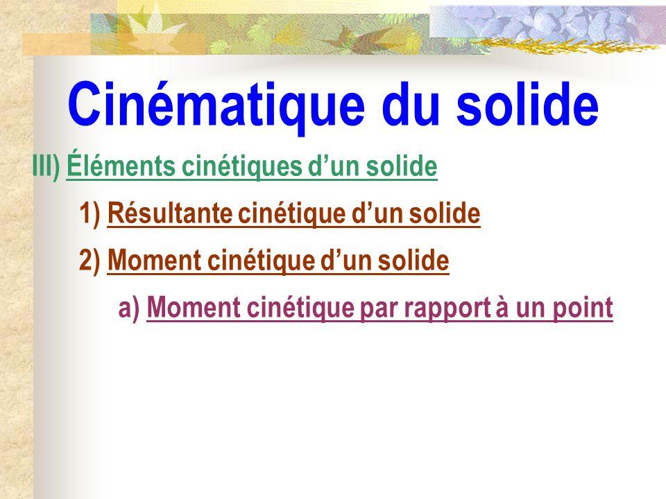 Cinématique du solide III) Éléments cinétiques dun solide 1) Résultante cinétique dun solide 2) Moment cinétique dun solide a) Moment cinétique par ra