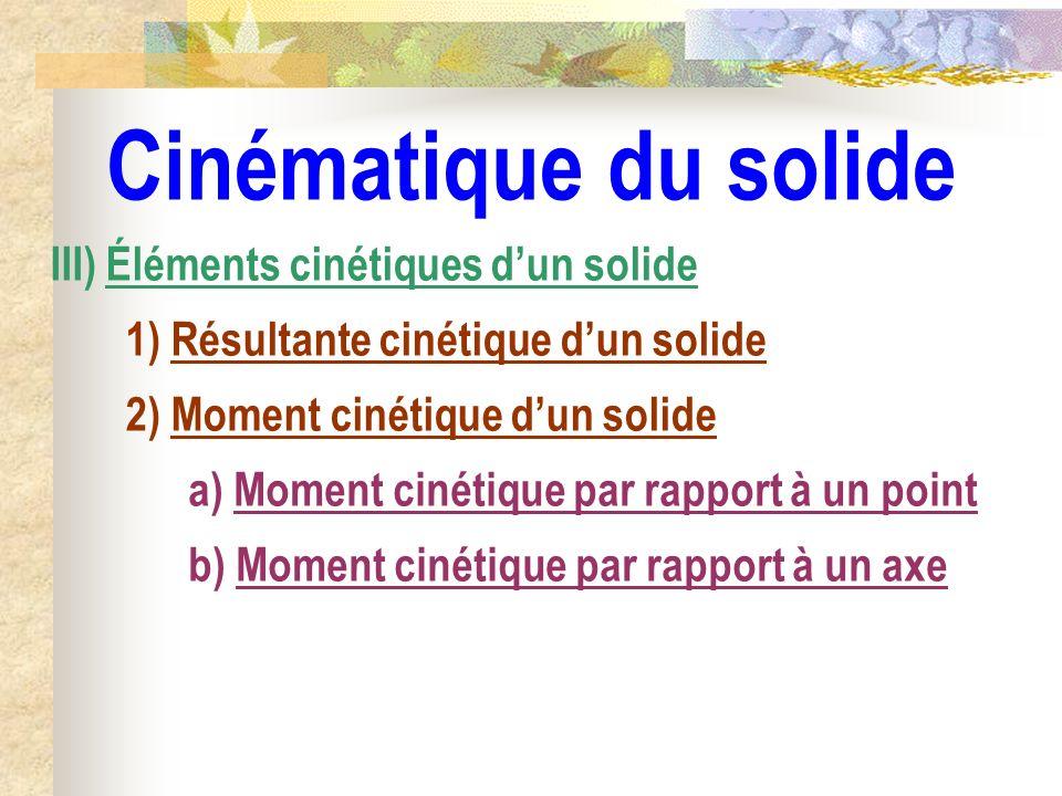 Cinématique du solide b) Moment cinétique par rapport à un axe III) Éléments cinétiques dun solide 1) Résultante cinétique dun solide 2) Moment cinéti