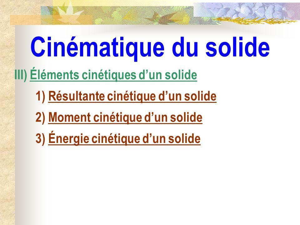 Cinématique du solide III) Éléments cinétiques dun solide 1) Résultante cinétique dun solide 2) Moment cinétique dun solide 3) Énergie cinétique dun s