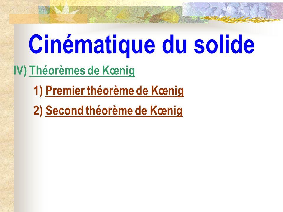 Cinématique du solide IV) Théorèmes de Kœnig 1) Premier théorème de Kœnig 2) Second théorème de Kœnig