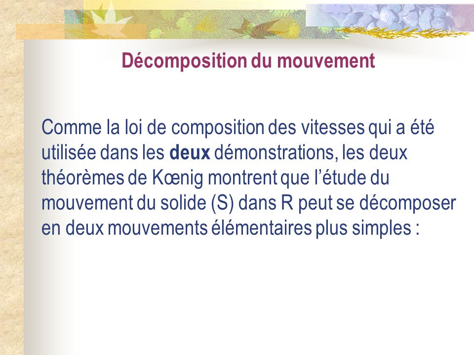 Décomposition du mouvement Comme la loi de composition des vitesses qui a été utilisée dans les deux démonstrations, les deux théorèmes de Kœnig montr