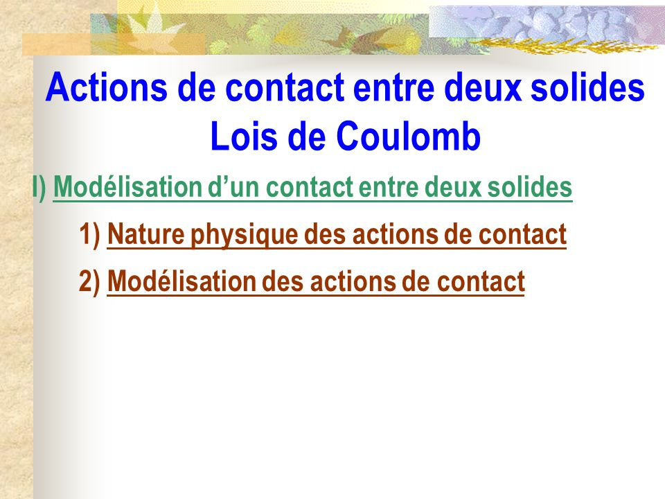 Actions de contact entre deux solides Lois de Coulomb I) Modélisation dun contact entre deux solides 1) Nature physique des actions de contact 2) Modé