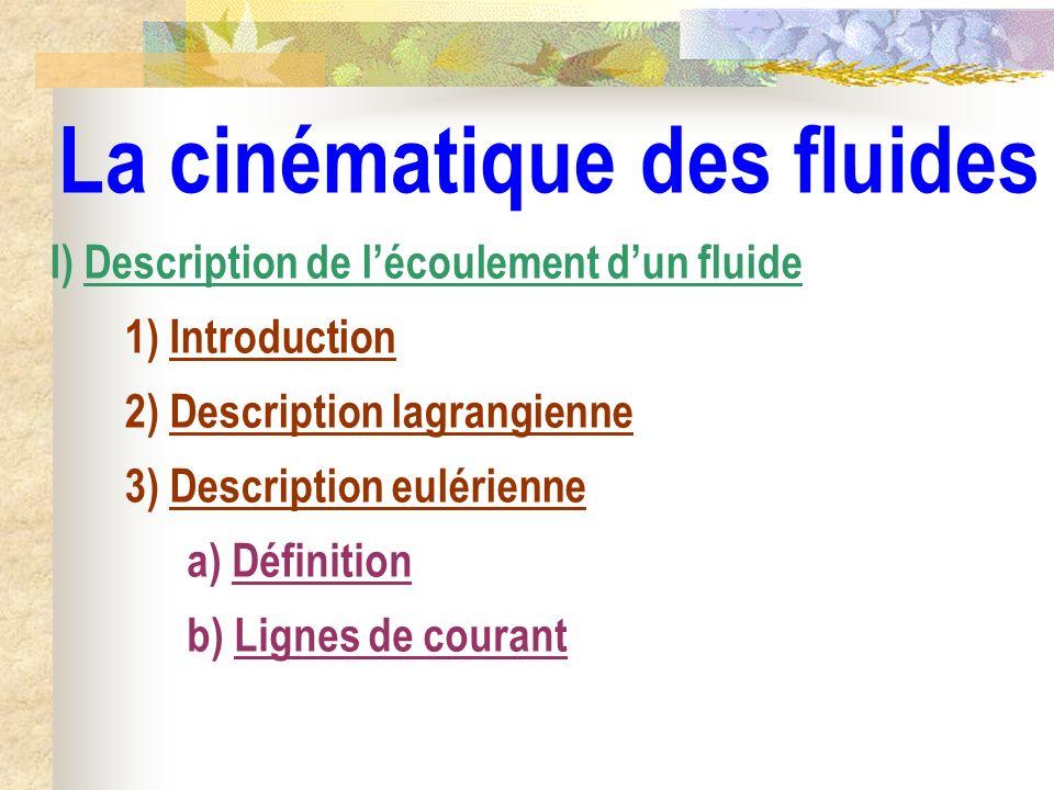 La cinématique des fluides I) Description de lécoulement dun fluide 1) Introduction 2) Description lagrangienne a) Définition 3) Description eulérienn