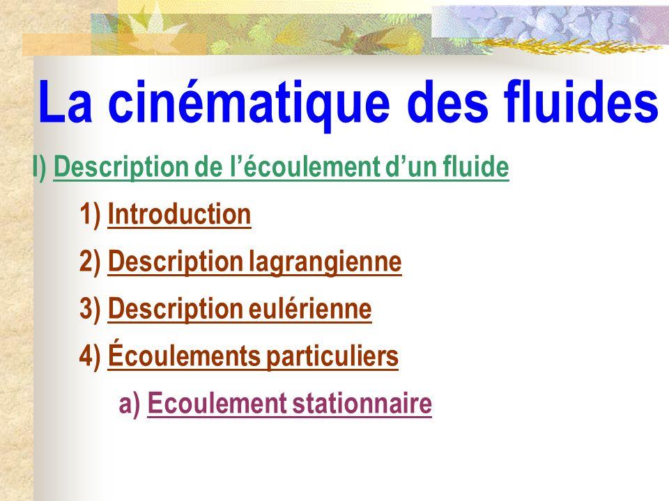 La cinématique des fluides a) Ecoulement stationnaire I) Description de lécoulement dun fluide 1) Introduction 2) Description lagrangienne 3) Descript