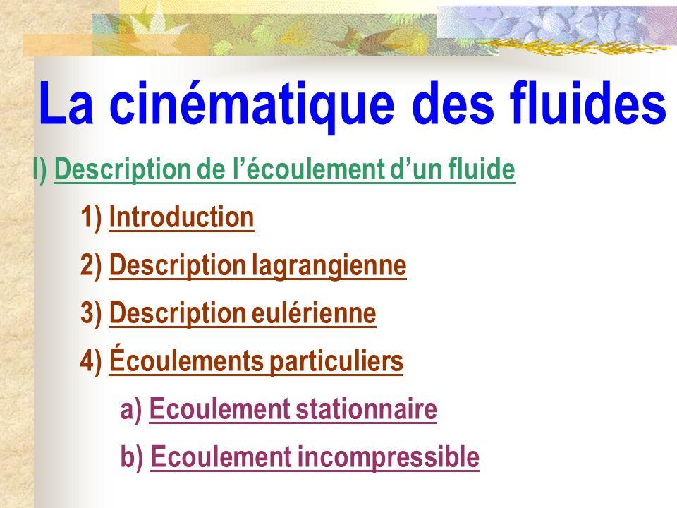 La cinématique des fluides b) Ecoulement incompressible I) Description de lécoulement dun fluide 1) Introduction 2) Description lagrangienne 3) Descri