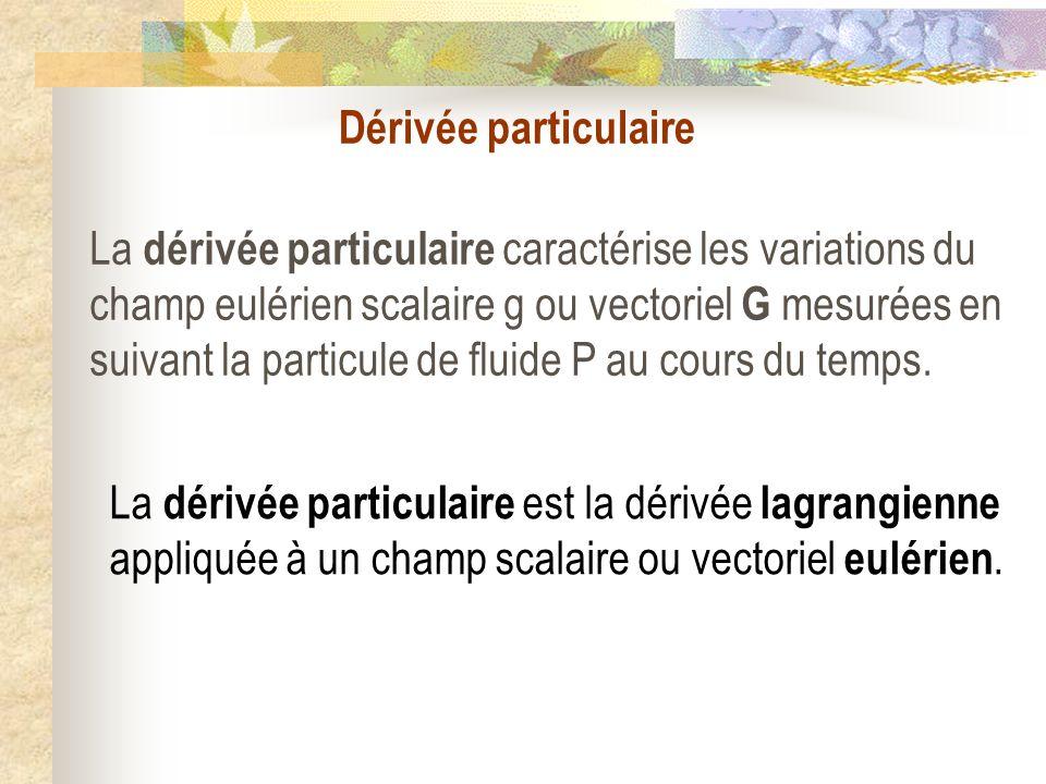 Dérivée particulaire La dérivée particulaire caractérise les variations du champ eulérien scalaire g ou vectoriel G mesurées en suivant la particule d