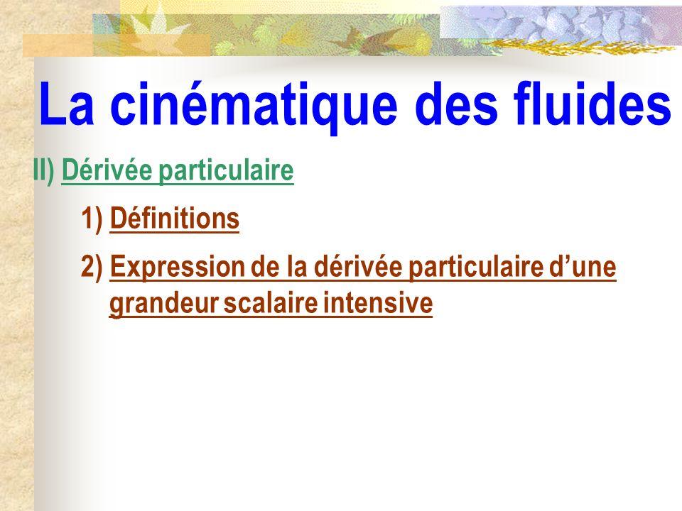La cinématique des fluides II) Dérivée particulaire 1) Définitions 2) Expression de la dérivée particulaire dune grandeur scalaire intensive