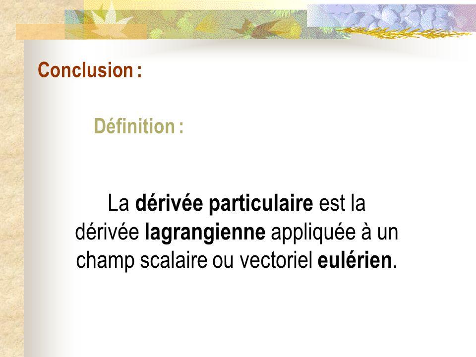 Conclusion : La dérivée particulaire est la dérivée lagrangienne appliquée à un champ scalaire ou vectoriel eulérien. Définition :