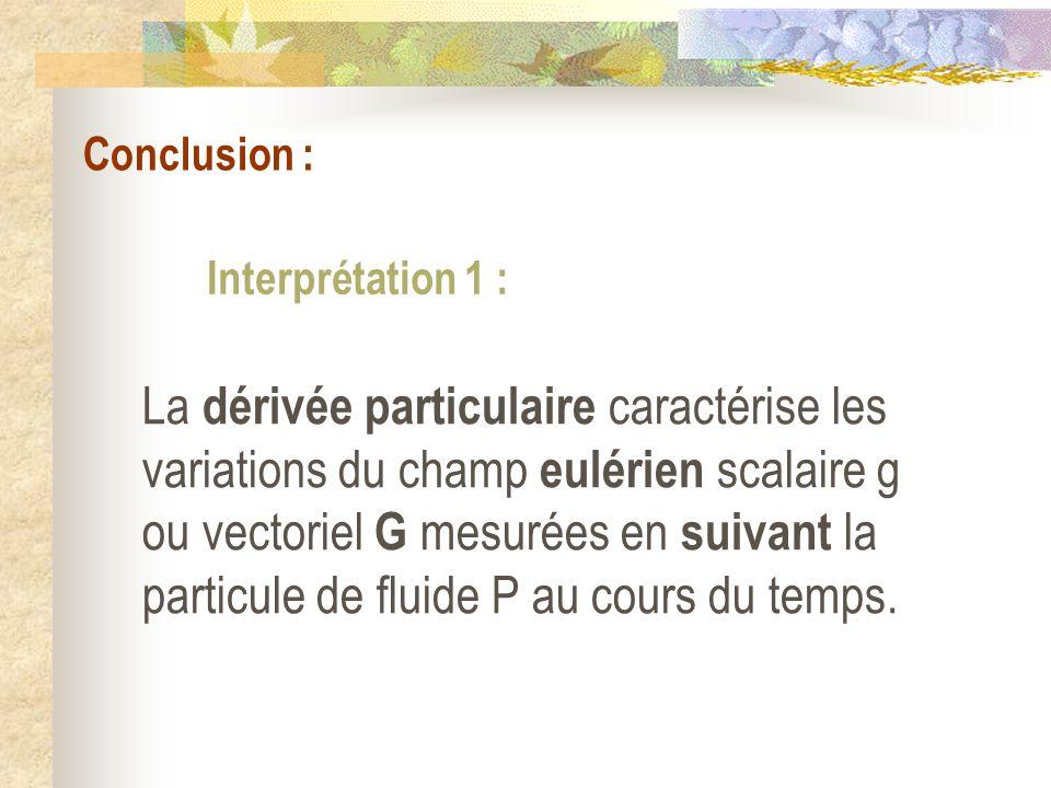 Conclusion : La dérivée particulaire caractérise les variations du champ eulérien scalaire g ou vectoriel G mesurées en suivant la particule de fluide